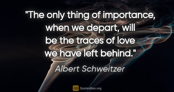 "Albert Schweitzer quote: ""The only thing of importance, when we depart, will be the..."""