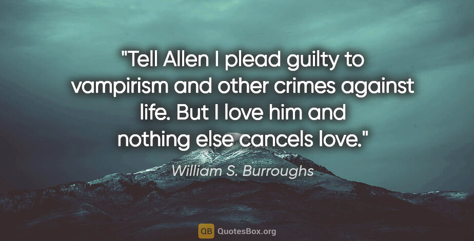 "William S. Burroughs quote: ""Tell Allen I plead guilty to vampirism and other crimes..."""