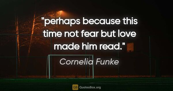 "Cornelia Funke quote: ""perhaps because this time not fear but love made him read."""