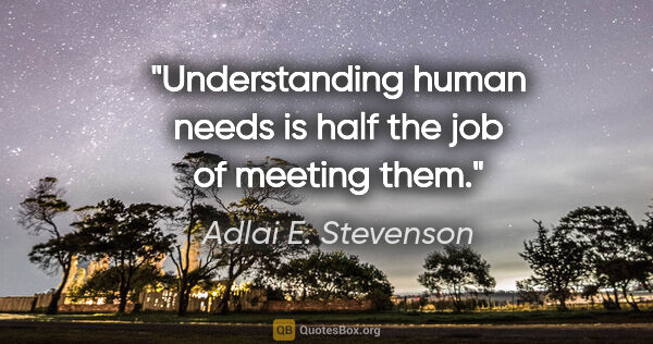 "Adlai E. Stevenson quote: ""Understanding human needs is half the job of meeting them."""