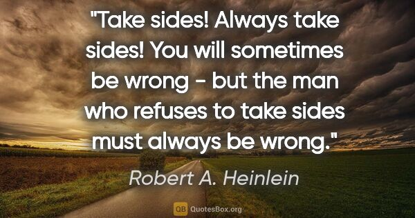 "Robert A. Heinlein quote: ""Take sides! Always take sides! You will sometimes be wrong -..."""
