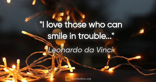 "Leonardo da Vinci quote: ""I love those who can smile in trouble..."""