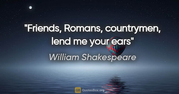 "William Shakespeare quote: ""Friends, Romans, countrymen, lend me your ears"""