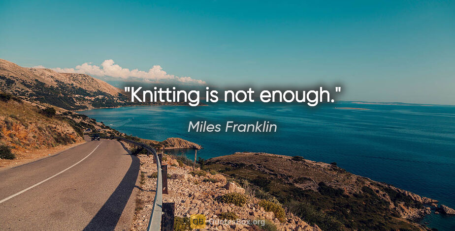 """Miles Franklin quote: """"Knitting is not enough."""""""