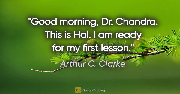 "Arthur C. Clarke quote: ""Good morning, Dr. Chandra. This is Hal. I am ready for my..."""