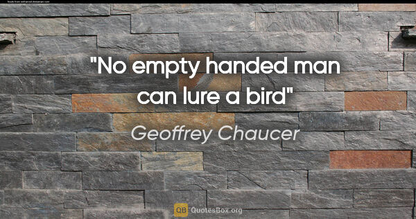 "Geoffrey Chaucer quote: ""No empty handed man can lure a bird"""