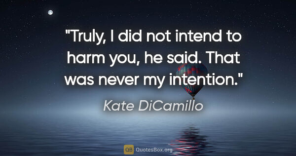 "Kate DiCamillo quote: ""Truly, I did not intend to harm you, he said. That was never..."""