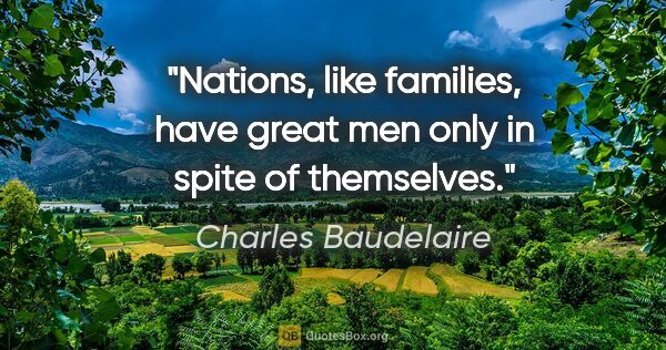 "Charles Baudelaire quote: ""Nations, like families, have great men only in spite of..."""