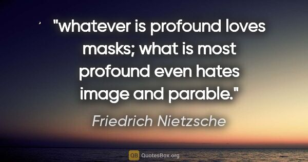 "Friedrich Nietzsche quote: ""whatever is profound loves masks; what is most profound even..."""