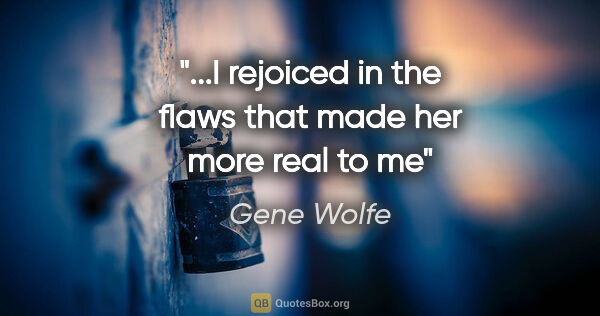 "Gene Wolfe quote: ""...I rejoiced in the flaws that made her more real to me"""