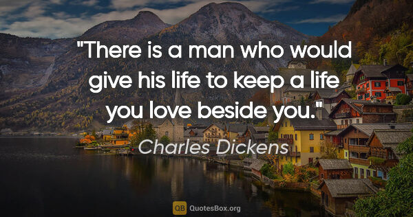"Charles Dickens quote: ""There is a man who would give his life to keep a life you love..."""