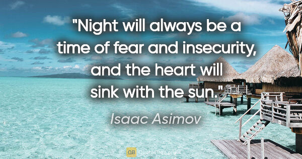"Isaac Asimov quote: ""Night will always be a time of fear and insecurity, and the..."""