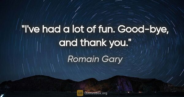 "Romain Gary quote: ""I've had a lot of fun. Good-bye, and thank you."""