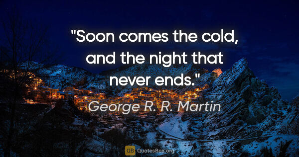 "George R. R. Martin quote: ""Soon comes the cold, and the night that never ends."""