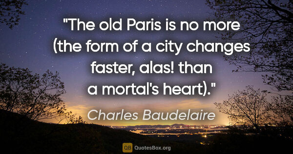 "Charles Baudelaire quote: ""The old Paris is no more (the form of a city changes faster,..."""