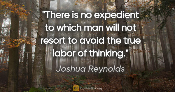 "Joshua Reynolds quote: ""There is no expedient to which man will not resort to avoid..."""