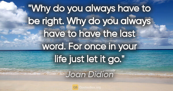 "Joan Didion quote: ""Why do you always have to be right. Why do you always have to..."""