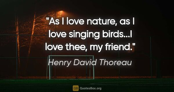 "Henry David Thoreau quote: ""As I love nature, as I love singing birds...I love thee, my..."""