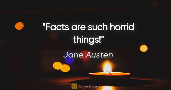 "Jane Austen quote: ""Facts are such horrid things!"""