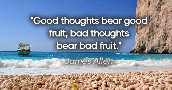 "James Allen quote: ""Good thoughts bear good fruit, bad thoughts bear bad fruit."""