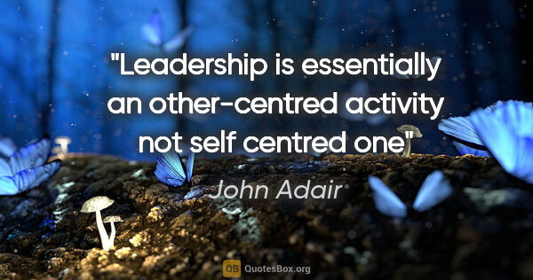 "John Adair quote: ""Leadership is essentially an other-centred activity not self..."""