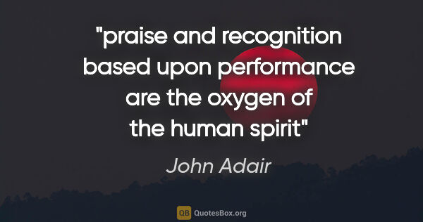 "John Adair quote: ""praise and recognition based upon performance are the oxygen..."""