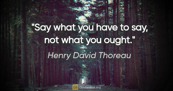 "Henry David Thoreau quote: ""Say what you have to say, not what you ought."""