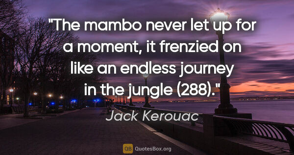 "Jack Kerouac quote: ""The mambo never let up for a moment, it frenzied on like an..."""