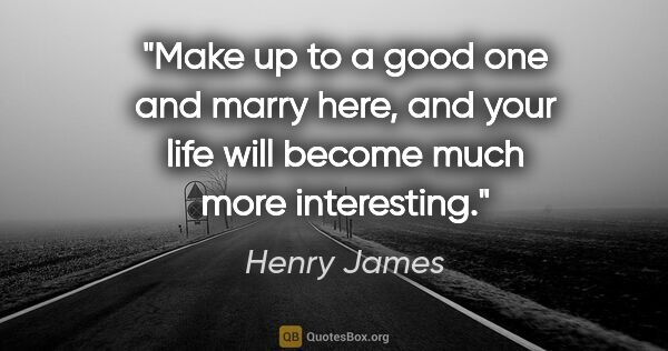 "Henry James quote: ""Make up to a good one and marry here, and your life will..."""