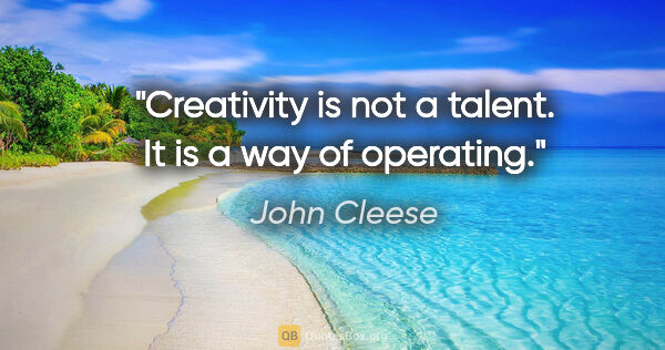 "John Cleese quote: ""Creativity is not a talent. It is a way of operating."""