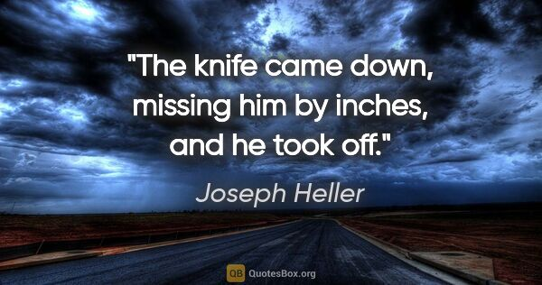 "Joseph Heller quote: ""The knife came down, missing him by inches, and he took off."""