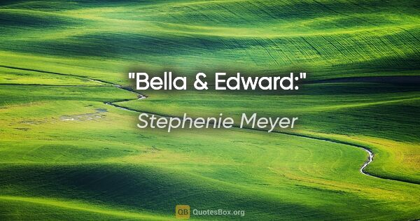 "Stephenie Meyer quote: ""Bella & Edward:"""