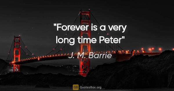 "J. M. Barrie quote: ""Forever is a very long time Peter"""