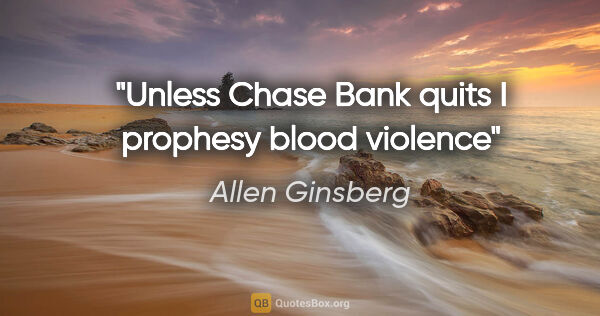 "Allen Ginsberg quote: ""Unless Chase Bank quits I prophesy blood violence"""