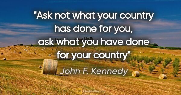 "John F. Kennedy quote: ""Ask not what your country has done for you, ask what you have..."""