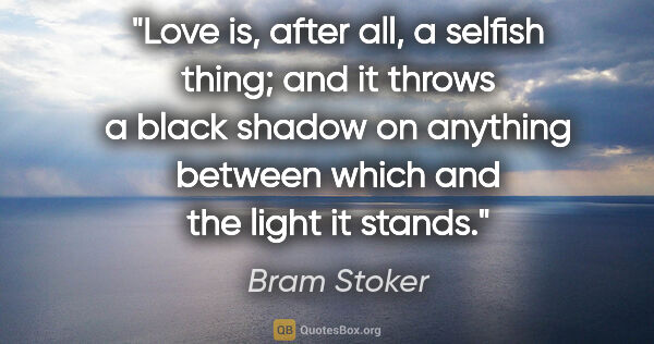 "Bram Stoker quote: ""Love is, after all, a selfish thing; and it throws a black..."""