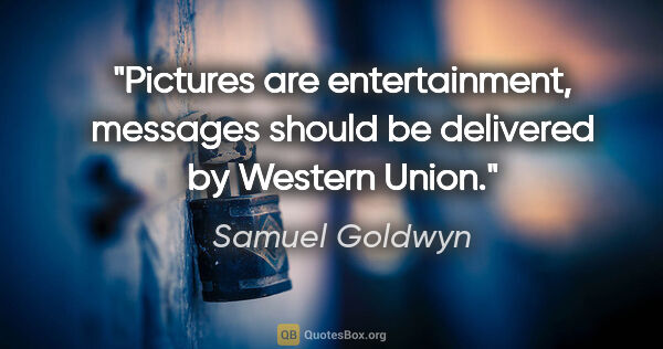"Samuel Goldwyn quote: ""Pictures are entertainment, messages should be delivered by..."""