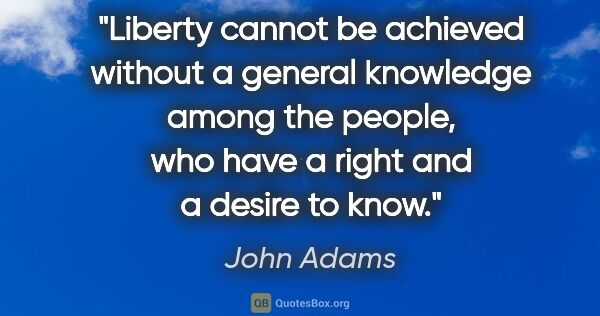 "John Adams quote: ""Liberty cannot be achieved without a general knowledge among..."""