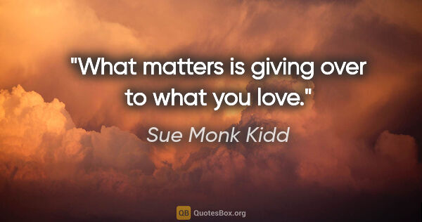 "Sue Monk Kidd quote: ""What matters is giving over to what you love."""