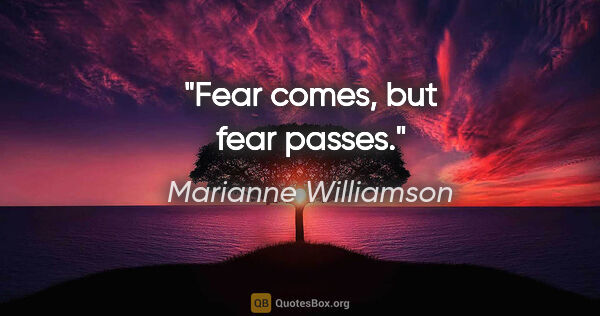 "Marianne Williamson quote: ""Fear comes, but fear passes."""