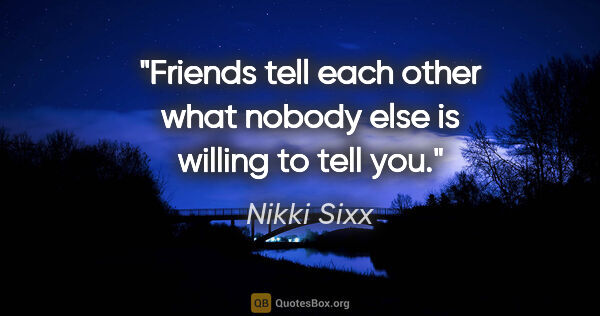 "Nikki Sixx quote: ""Friends tell each other what nobody else is willing to tell you."""