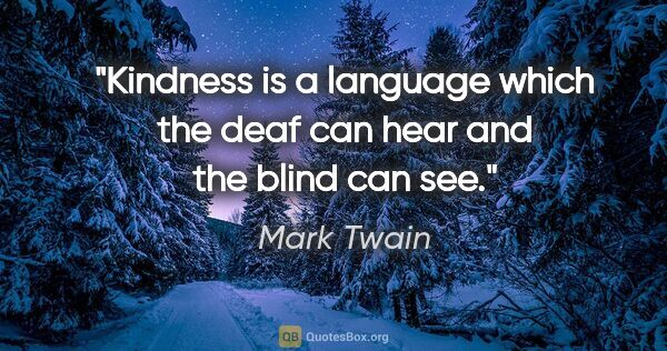 "Mark Twain quote: ""Kindness is a language which the deaf can hear and the blind..."""