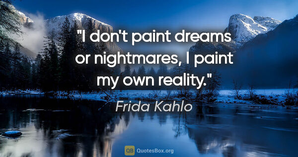 "Frida Kahlo quote: ""I don't paint dreams or nightmares, I paint my own reality."""