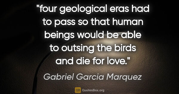 "Gabriel Garcia Marquez quote: ""four geological eras had to pass so that human beings would be..."""