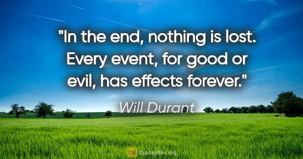 "Will Durant quote: ""In the end, nothing is lost. Every event, for good or evil,..."""