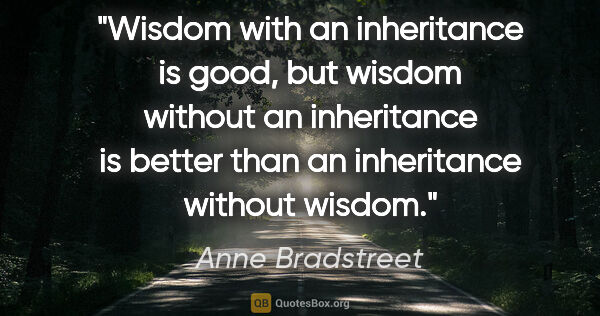 "Anne Bradstreet quote: ""Wisdom with an inheritance is good, but wisdom without an..."""