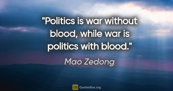 "Mao Zedong quote: ""Politics is war without blood, while war is politics with blood."""