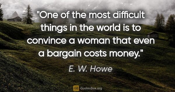 "E. W. Howe quote: ""One of the most difficult things in the world is to convince a..."""
