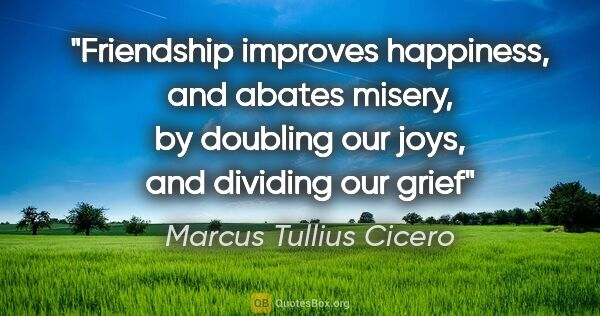 "Marcus Tullius Cicero quote: ""Friendship improves happiness, and abates misery, by doubling..."""