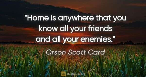 "Orson Scott Card quote: ""Home is anywhere that you know all your friends and all your..."""